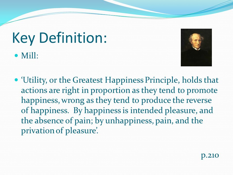 Key Definition: Mill: 'Utility, or the Greatest Happiness Principle, holds that actions are right in proportion as they tend to promote happiness, wrong as they tend to produce the reverse of happiness.