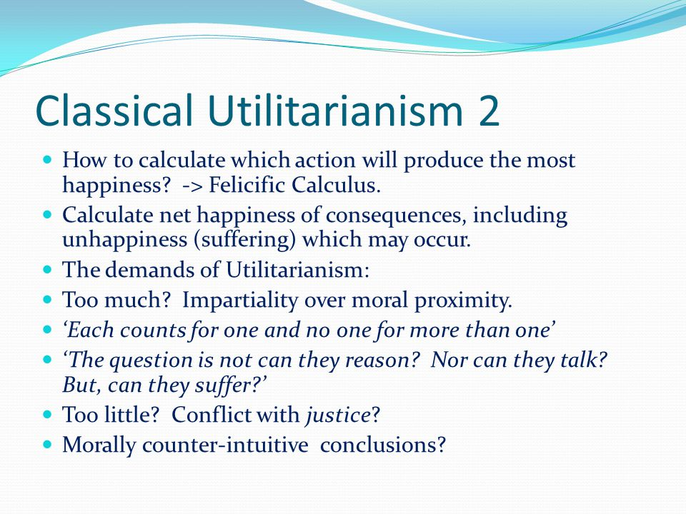 Classical Utilitarianism 2 How to calculate which action will produce the most happiness.