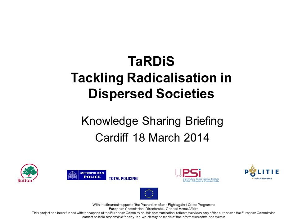 TaRDiS Tackling Radicalisation in Dispersed Societies Knowledge Sharing Briefing Cardiff 18 March 2014 With the financial support of the Prevention of and Fight against Crime Programme European Commission Directorate – General Home Affairs This project has been funded with the support of the European Commission.