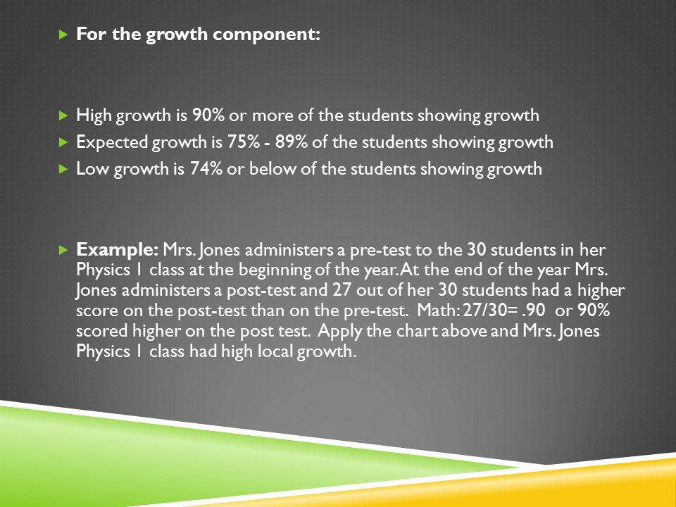  For the growth component:  High growth is 90% or more of the students showing growth  Expected growth is 75% - 89% of the students showing growth  Low growth is 74% or below of the students showing growth  Example: Mrs.