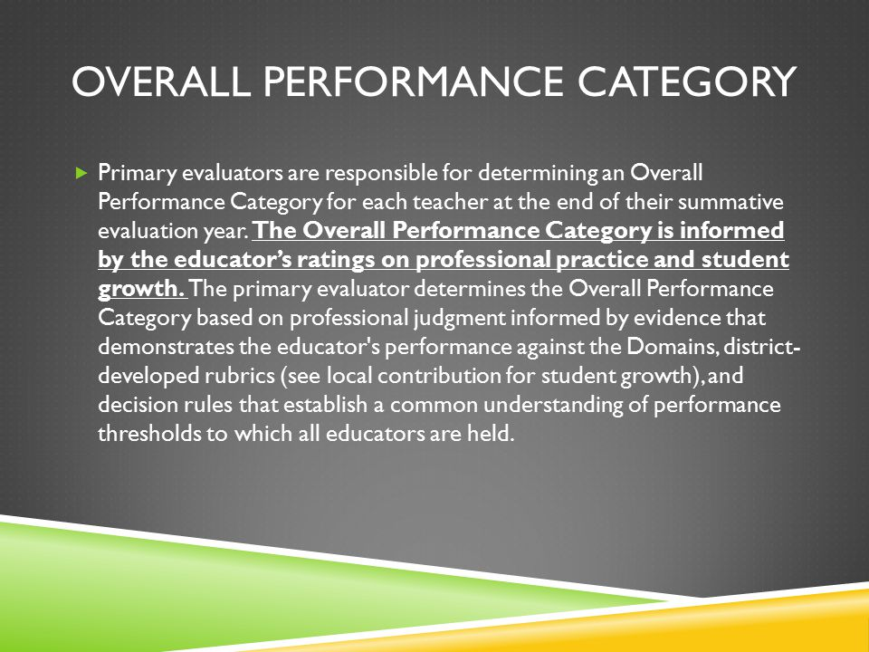 OVERALL PERFORMANCE CATEGORY  Primary evaluators are responsible for determining an Overall Performance Category for each teacher at the end of their summative evaluation year.