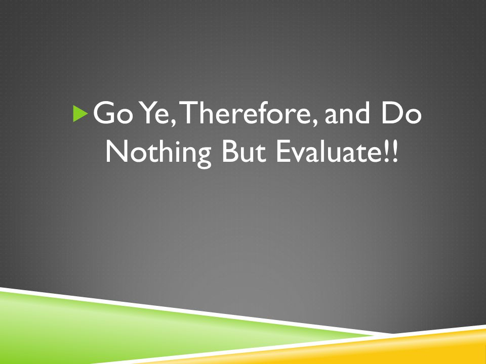  Go Ye, Therefore, and Do Nothing But Evaluate!!