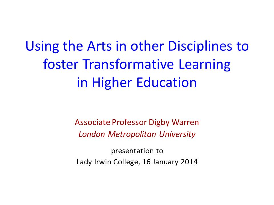 Using the Arts in other Disciplines to foster Transformative Learning in Higher Education Associate Professor Digby Warren London Metropolitan University presentation to Lady Irwin College, 16 January 2014