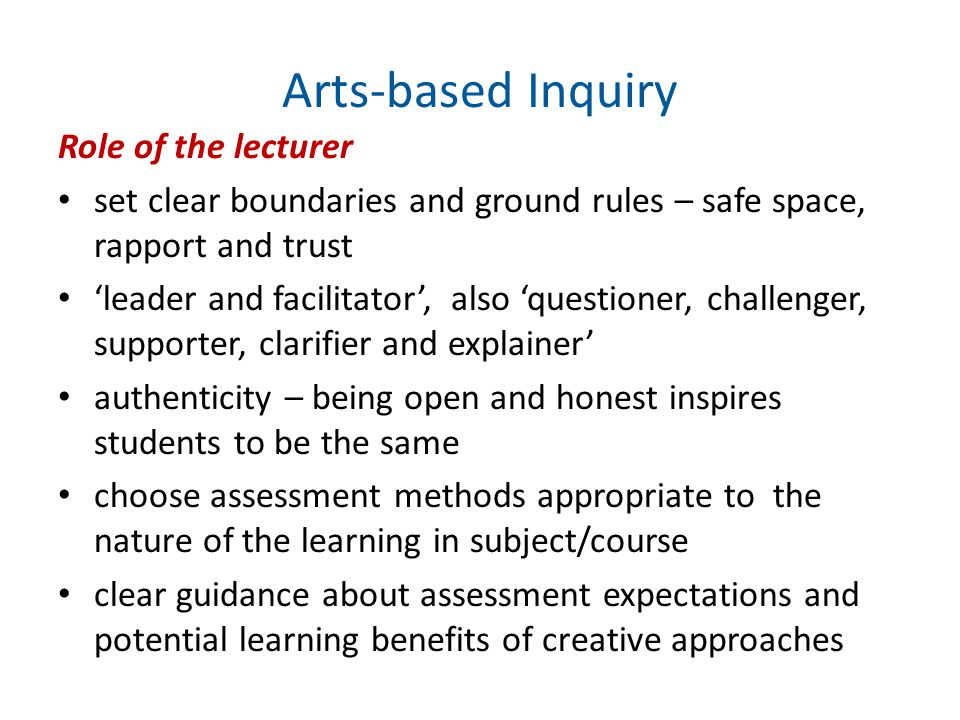 Arts-based Inquiry Role of the lecturer set clear boundaries and ground rules – safe space, rapport and trust 'leader and facilitator', also 'questioner, challenger, supporter, clarifier and explainer' authenticity – being open and honest inspires students to be the same choose assessment methods appropriate to the nature of the learning in subject/course clear guidance about assessment expectations and potential learning benefits of creative approaches