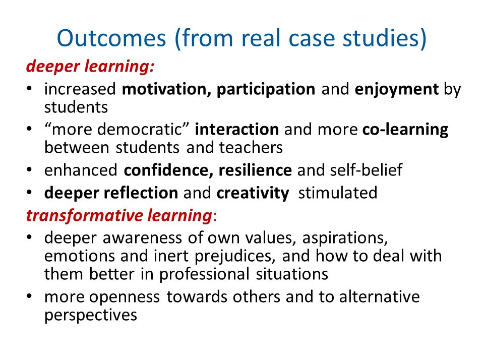 Outcomes (from real case studies) deeper learning: increased motivation, participation and enjoyment by students more democratic interaction and more co-learning between students and teachers enhanced confidence, resilience and self-belief deeper reflection and creativity stimulated transformative learning: deeper awareness of own values, aspirations, emotions and inert prejudices, and how to deal with them better in professional situations more openness towards others and to alternative perspectives