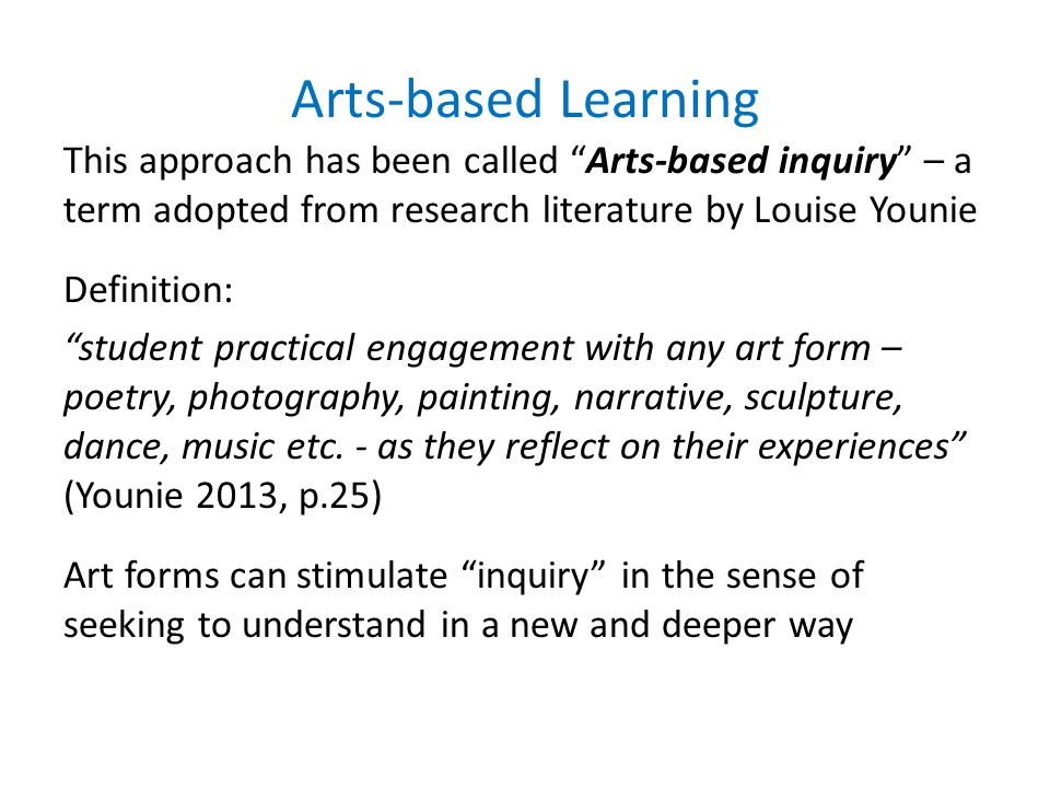 Arts-based Learning This approach has been called Arts-based inquiry – a term adopted from research literature by Louise Younie Definition: student practical engagement with any art form – poetry, photography, painting, narrative, sculpture, dance, music etc.