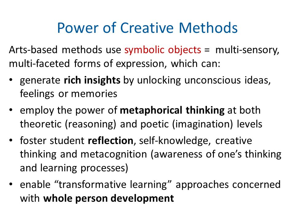 Power of Creative Methods Arts-based methods use symbolic objects = multi-sensory, multi-faceted forms of expression, which can: generate rich insights by unlocking unconscious ideas, feelings or memories employ the power of metaphorical thinking at both theoretic (reasoning) and poetic (imagination) levels foster student reflection, self-knowledge, creative thinking and metacognition (awareness of one's thinking and learning processes) enable transformative learning approaches concerned with whole person development