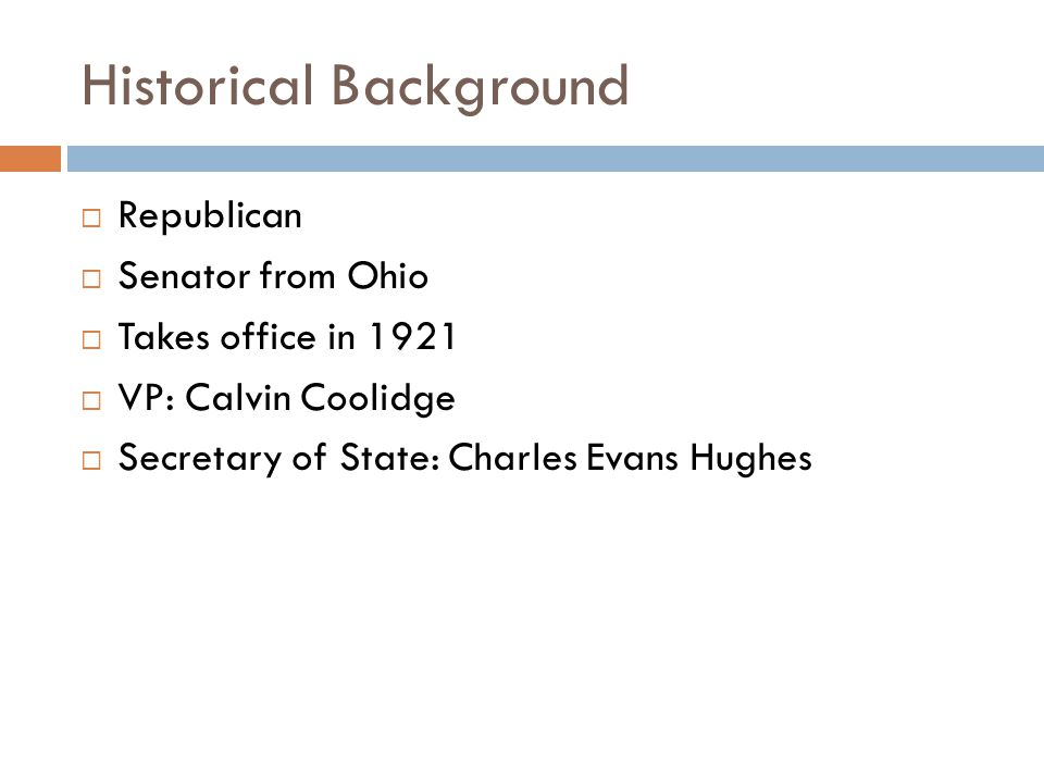 Historical Background  Republican  Senator from Ohio  Takes office in 1921  VP: Calvin Coolidge  Secretary of State: Charles Evans Hughes