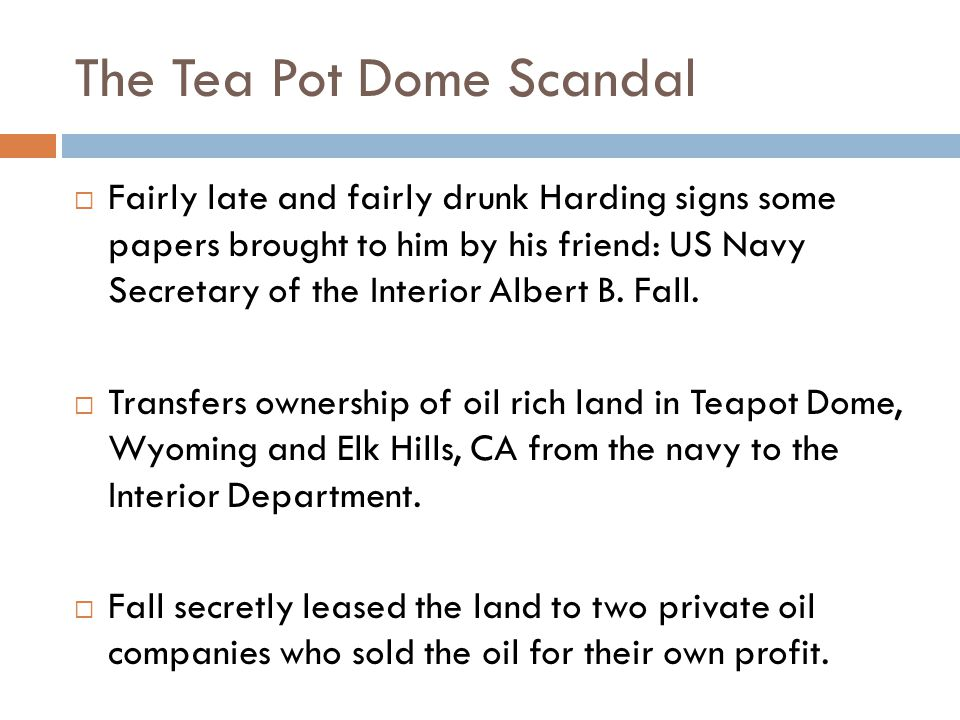 The Tea Pot Dome Scandal  Fairly late and fairly drunk Harding signs some papers brought to him by his friend: US Navy Secretary of the Interior Albert B.