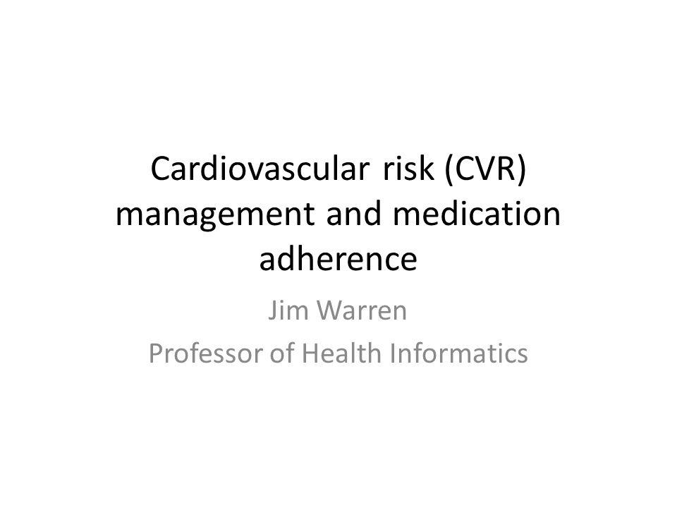 Cardiovascular risk (CVR) management and medication adherence Jim Warren Professor of Health Informatics