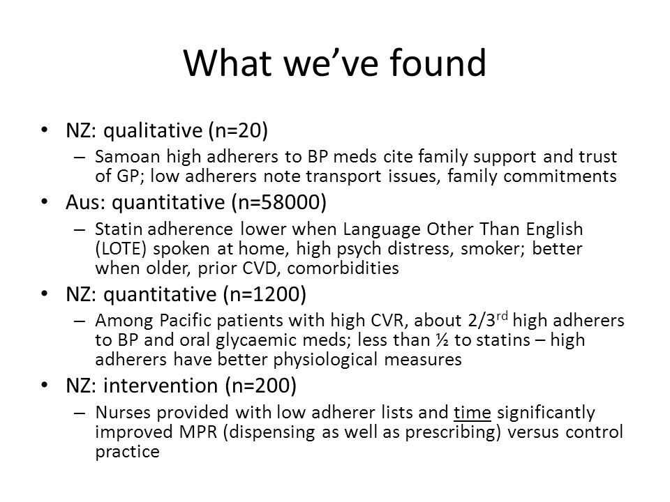 What we've found NZ: qualitative (n=20) – Samoan high adherers to BP meds cite family support and trust of GP; low adherers note transport issues, family commitments Aus: quantitative (n=58000) – Statin adherence lower when Language Other Than English (LOTE) spoken at home, high psych distress, smoker; better when older, prior CVD, comorbidities NZ: quantitative (n=1200) – Among Pacific patients with high CVR, about 2/3 rd high adherers to BP and oral glycaemic meds; less than ½ to statins – high adherers have better physiological measures NZ: intervention (n=200) – Nurses provided with low adherer lists and time significantly improved MPR (dispensing as well as prescribing) versus control practice