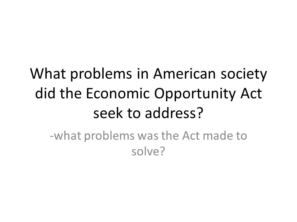 What problems in American society did the Economic Opportunity Act seek to address.