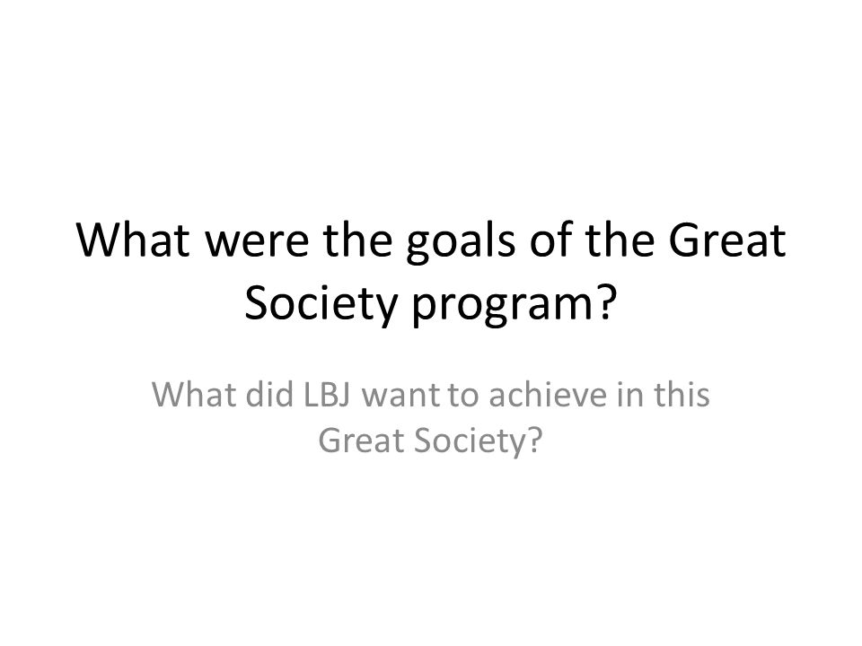 What were the goals of the Great Society program.