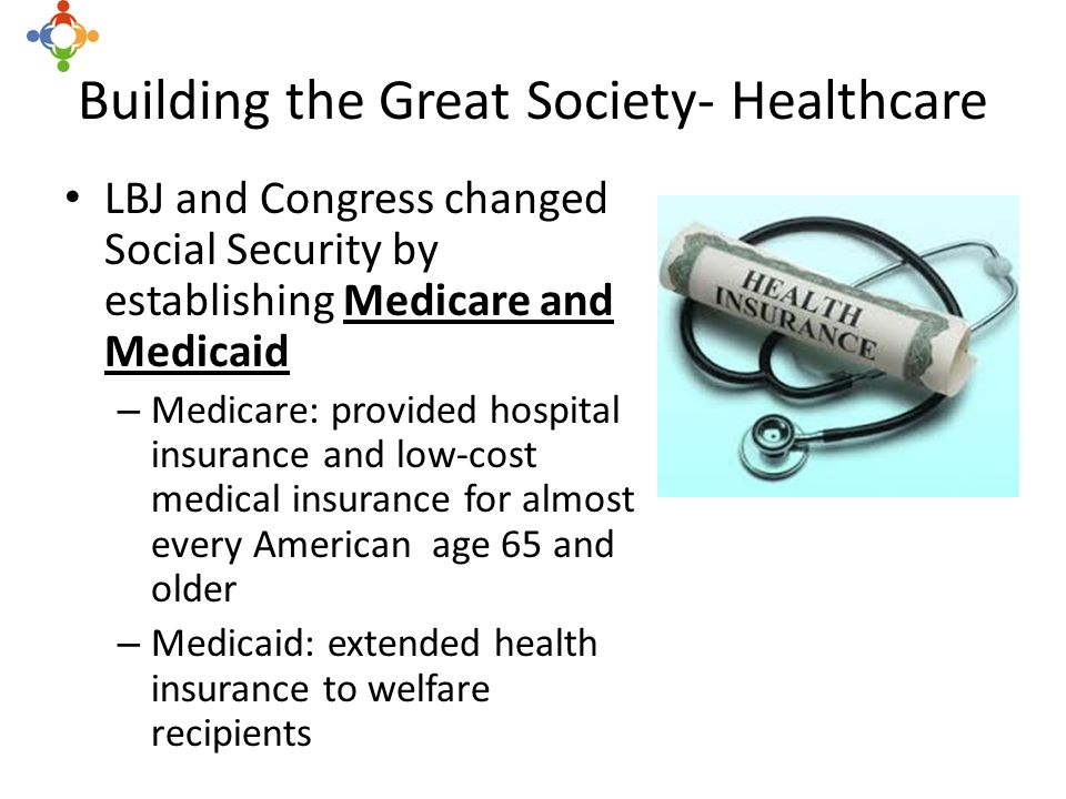 Building the Great Society- Healthcare LBJ and Congress changed Social Security by establishing Medicare and Medicaid – Medicare: provided hospital insurance and low-cost medical insurance for almost every American age 65 and older – Medicaid: extended health insurance to welfare recipients