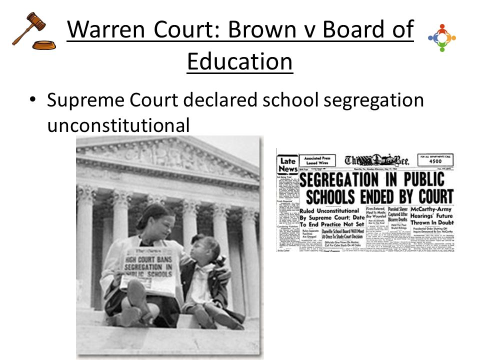 Warren Court: Brown v Board of Education Supreme Court declared school segregation unconstitutional
