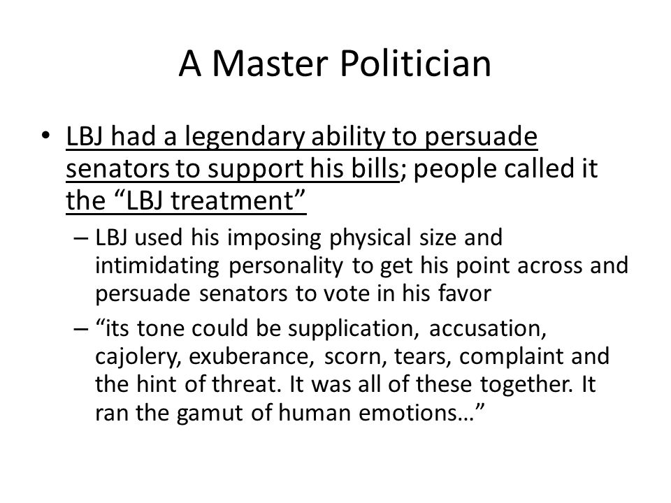 A Master Politician LBJ had a legendary ability to persuade senators to support his bills; people called it the LBJ treatment – LBJ used his imposing physical size and intimidating personality to get his point across and persuade senators to vote in his favor – its tone could be supplication, accusation, cajolery, exuberance, scorn, tears, complaint and the hint of threat.
