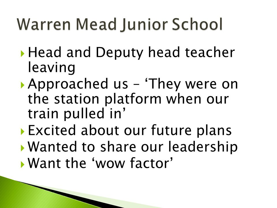  Head and Deputy head teacher leaving  Approached us – 'They were on the station platform when our train pulled in'  Excited about our future plans  Wanted to share our leadership  Want the 'wow factor'