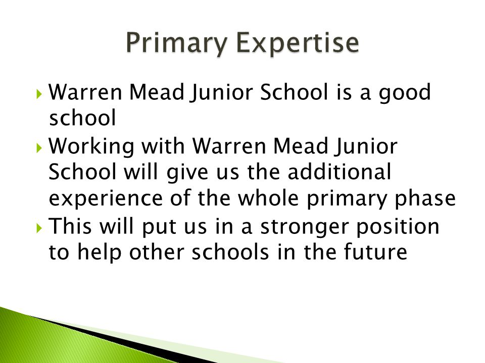  Warren Mead Junior School is a good school  Working with Warren Mead Junior School will give us the additional experience of the whole primary phase  This will put us in a stronger position to help other schools in the future