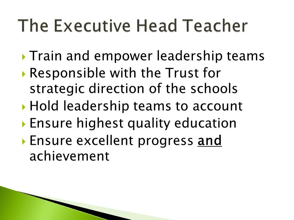  Train and empower leadership teams  Responsible with the Trust for strategic direction of the schools  Hold leadership teams to account  Ensure h