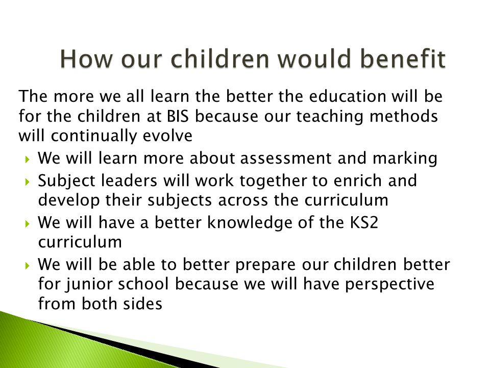The more we all learn the better the education will be for the children at BIS because our teaching methods will continually evolve  We will learn more about assessment and marking  Subject leaders will work together to enrich and develop their subjects across the curriculum  We will have a better knowledge of the KS2 curriculum  We will be able to better prepare our children better for junior school because we will have perspective from both sides