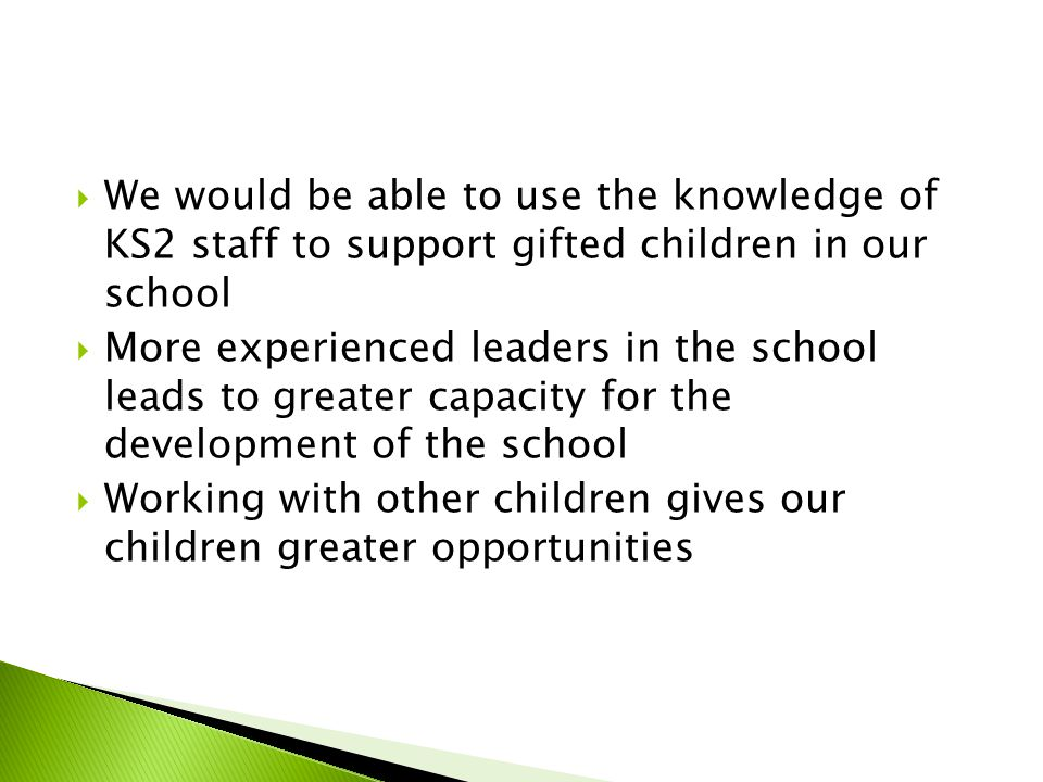  We would be able to use the knowledge of KS2 staff to support gifted children in our school  More experienced leaders in the school leads to greate