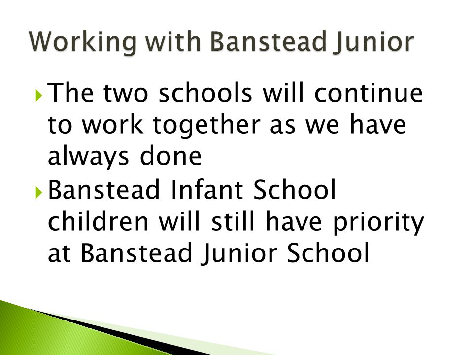  The two schools will continue to work together as we have always done  Banstead Infant School children will still have priority at Banstead Junior School