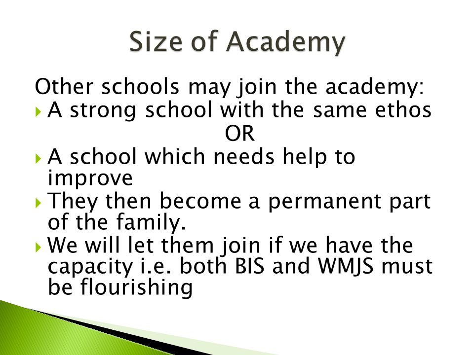 Other schools may join the academy:  A strong school with the same ethos OR  A school which needs help to improve  They then become a permanent part of the family.