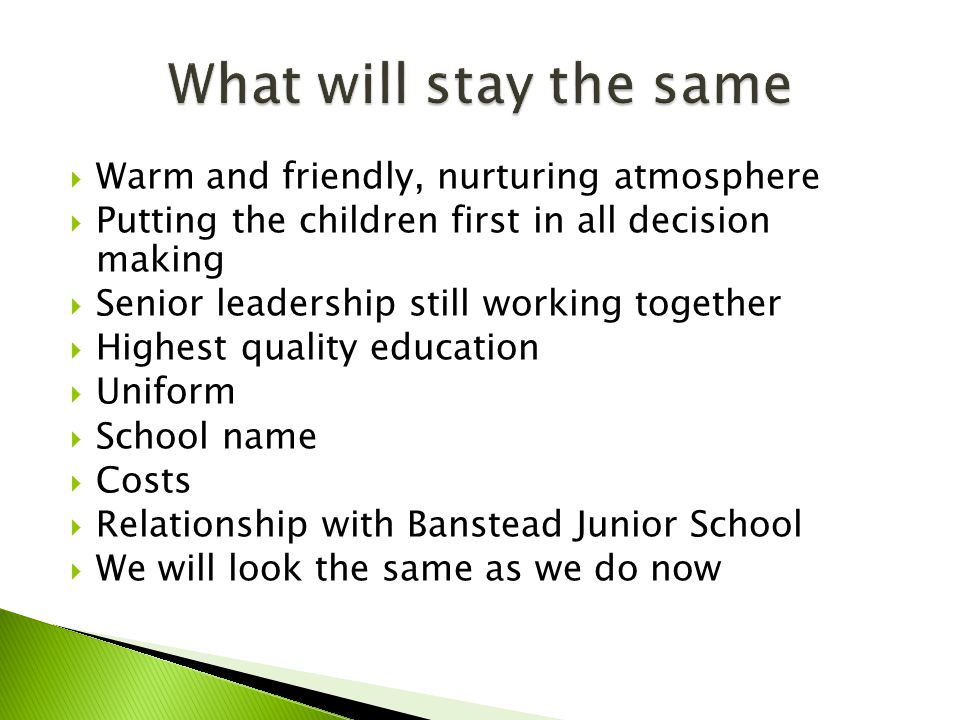  Warm and friendly, nurturing atmosphere  Putting the children first in all decision making  Senior leadership still working together  Highest quality education  Uniform  School name  Costs  Relationship with Banstead Junior School  We will look the same as we do now