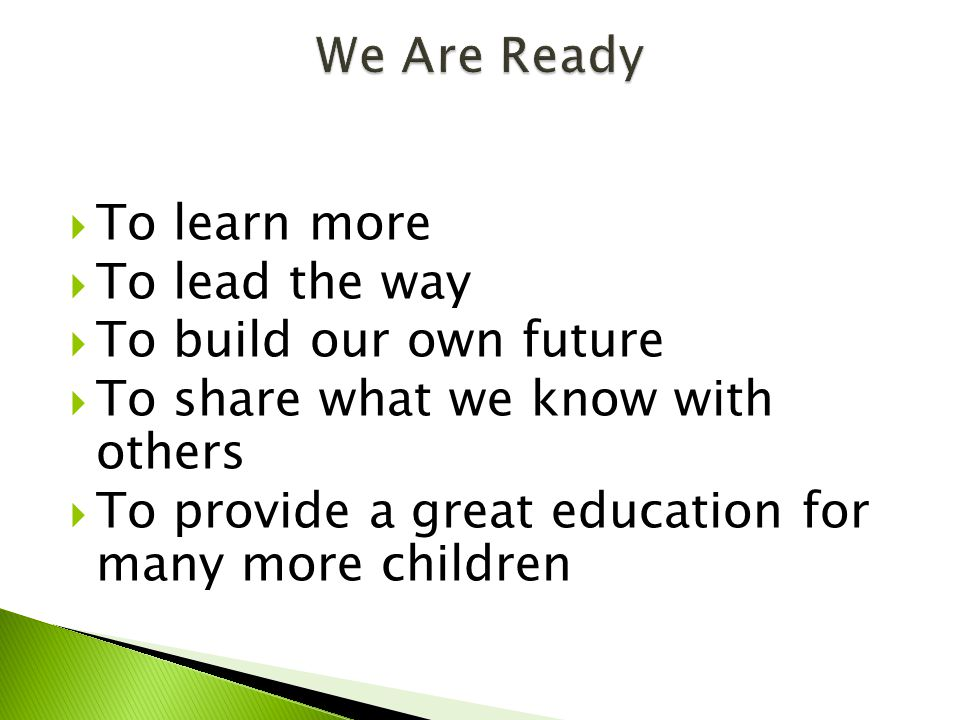  To learn more  To lead the way  To build our own future  To share what we know with others  To provide a great education for many more children
