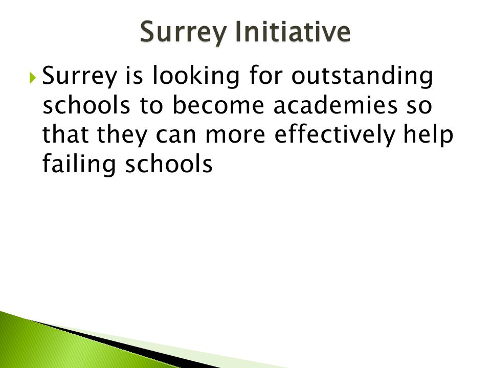 Surrey Initiative  Surrey is looking for outstanding schools to become academies so that they can more effectively help failing schools