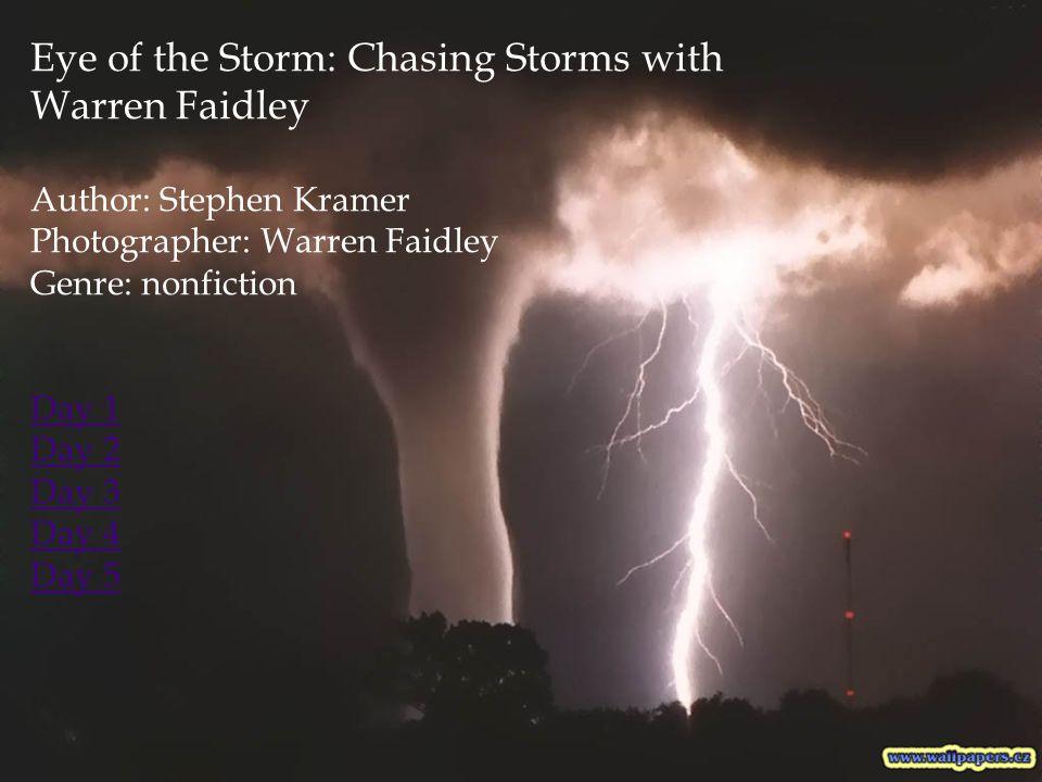 Eye of the Storm: Chasing Storms with Warren Faidley Author: Stephen Kramer Photographer: Warren Faidley Genre: nonfiction Day 1 Day 2 Day 3 Day 4 Day 5