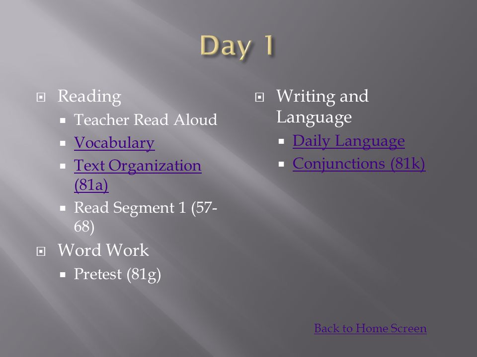  Reading  Teacher Read Aloud  Vocabulary Vocabulary  Text Organization (81a) Text Organization (81a)  Read Segment 1 (57- 68)  Word Work  Pretest (81g)  Writing and Language  Daily Language Daily Language  Conjunctions (81k) Conjunctions (81k) Back to Home Screen
