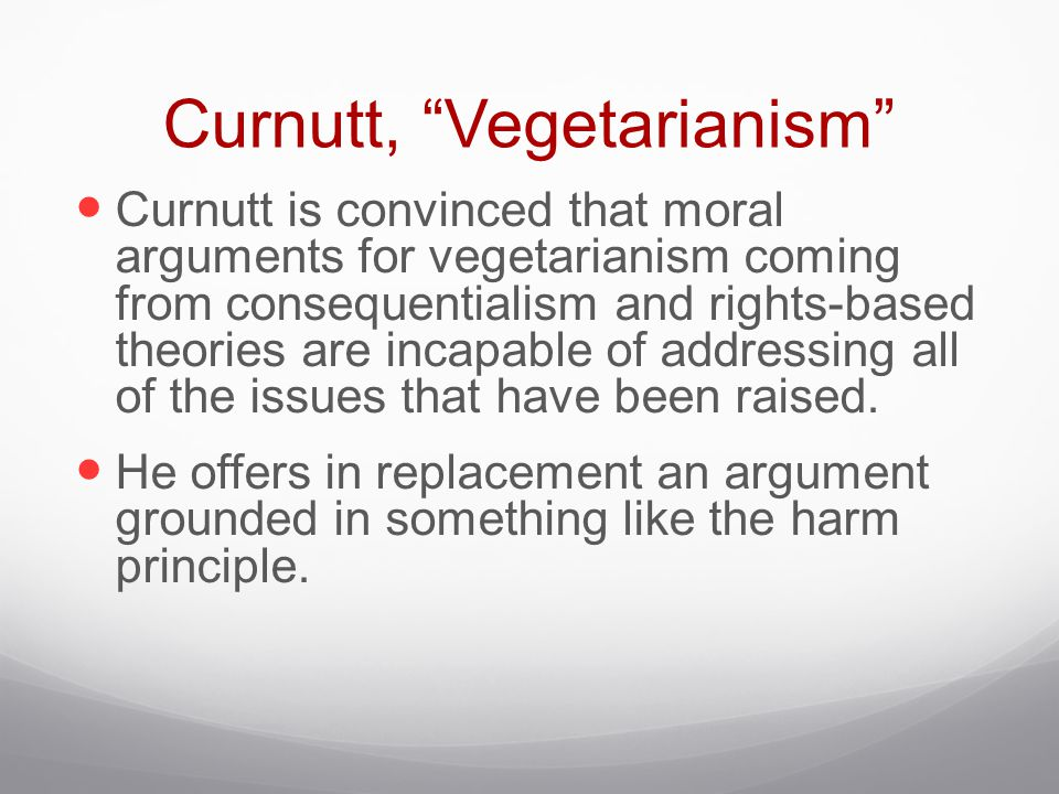 "Curnutt, ""Vegetarianism"" Curnutt is convinced that moral arguments for vegetarianism coming from consequentialism and rights-based theories are incapa"