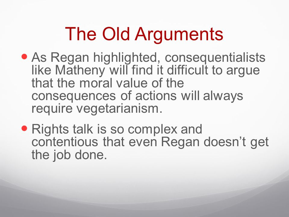 The Old Arguments As Regan highlighted, consequentialists like Matheny will find it difficult to argue that the moral value of the consequences of act
