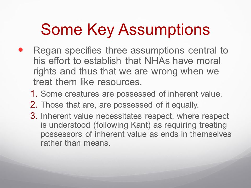 Some Key Assumptions Regan specifies three assumptions central to his effort to establish that NHAs have moral rights and thus that we are wrong when