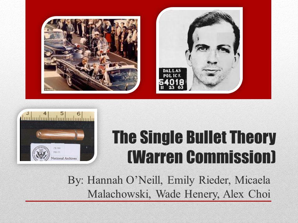 The Single Bullet Theory (Warren Commission) By: Hannah O'Neill, Emily Rieder, Micaela Malachowski, Wade Henery, Alex Choi