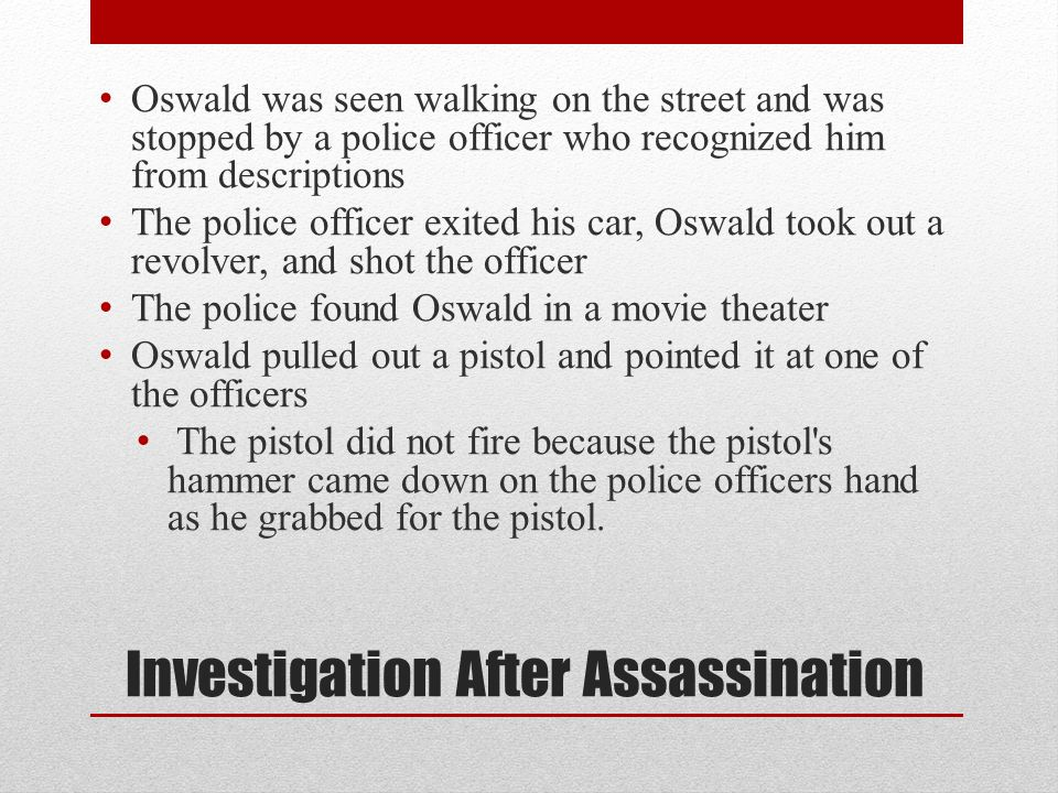Investigation After Assassination Oswald was seen walking on the street and was stopped by a police officer who recognized him from descriptions The p
