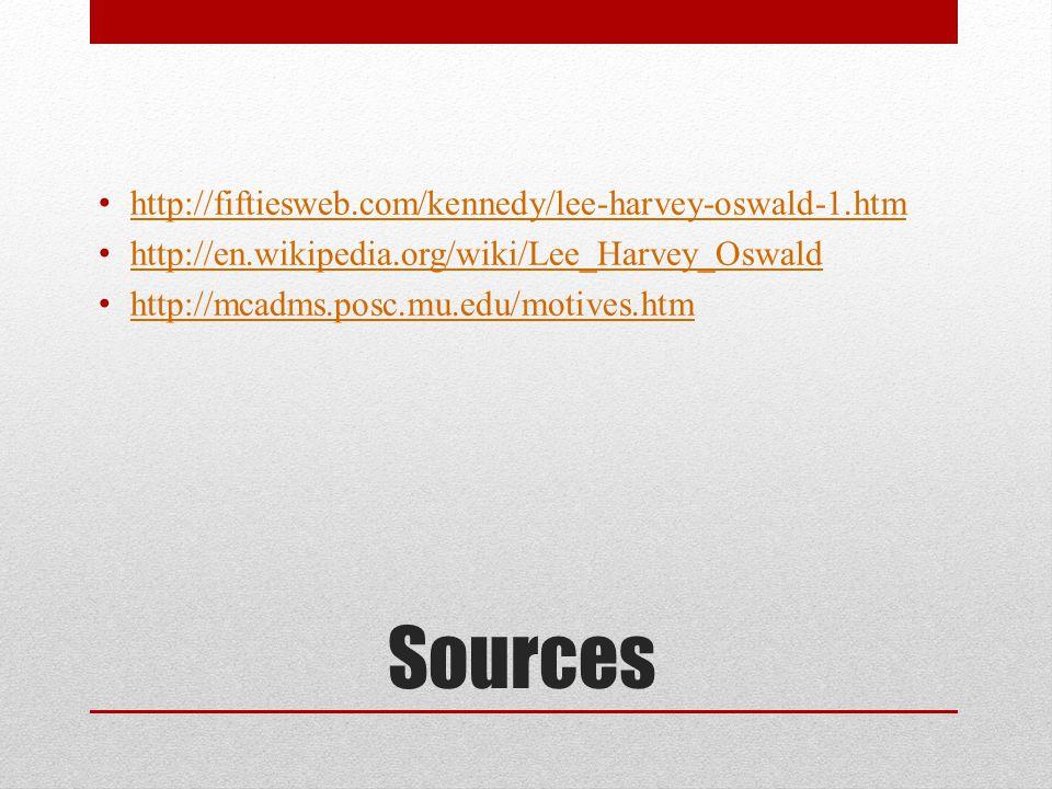 Sources http://fiftiesweb.com/kennedy/lee-harvey-oswald-1.htm http://en.wikipedia.org/wiki/Lee_Harvey_Oswald http://mcadms.posc.mu.edu/motives.htm