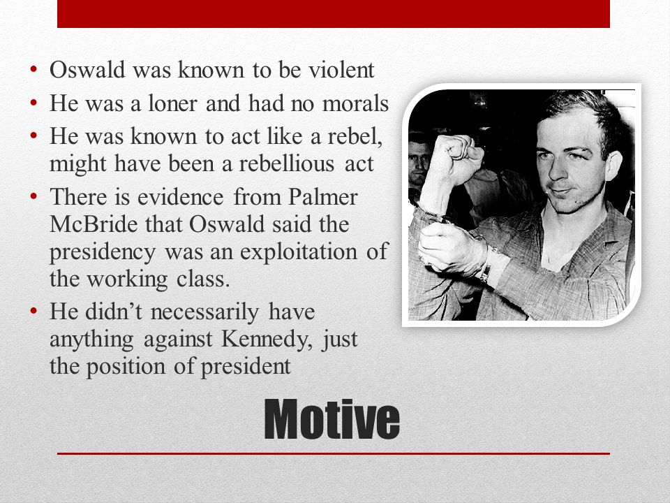 Motive Oswald was known to be violent He was a loner and had no morals He was known to act like a rebel, might have been a rebellious act There is evi