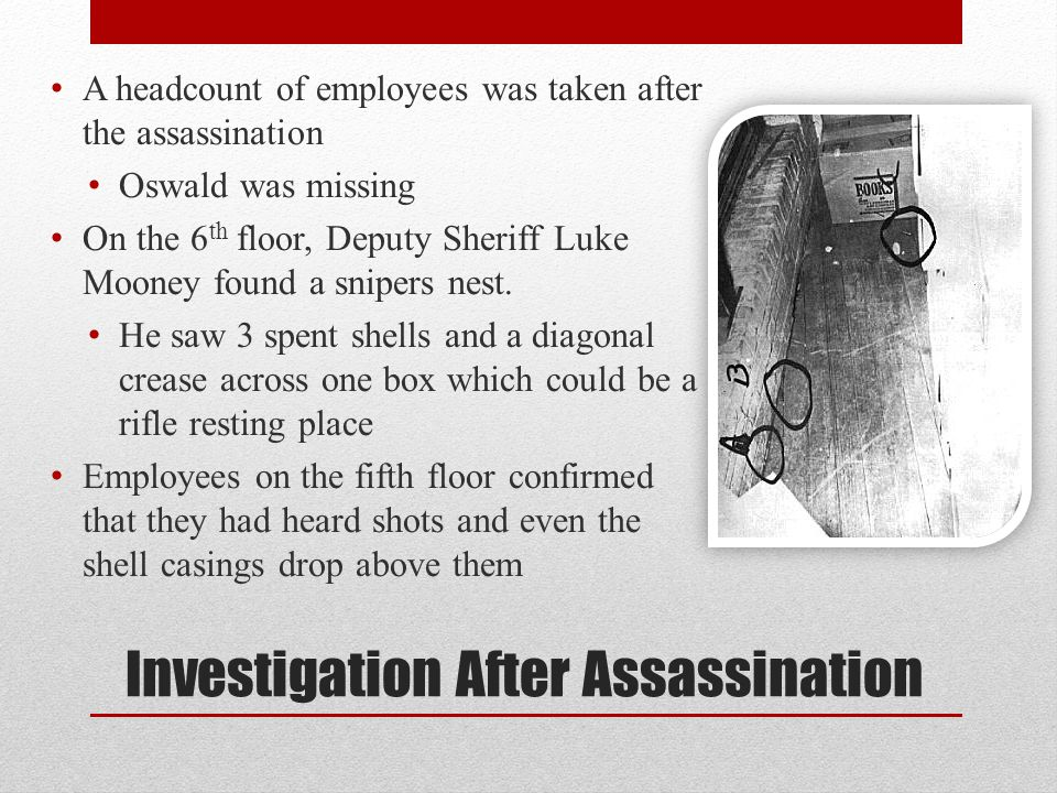 Investigation After Assassination A headcount of employees was taken after the assassination Oswald was missing On the 6 th floor, Deputy Sheriff Luke Mooney found a snipers nest.