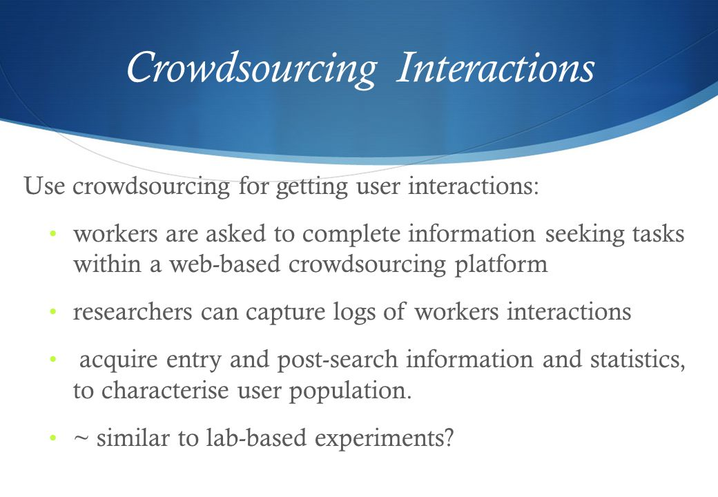 Crowdsourcing Interactions Use crowdsourcing for getting user interactions: workers are asked to complete information seeking tasks within a web-based crowdsourcing platform researchers can capture logs of workers interactions acquire entry and post-search information and statistics, to characterise user population.