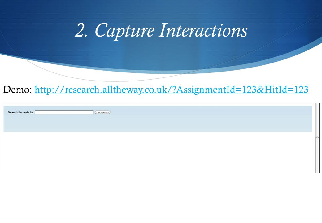 2. Capture Interactions Demo: http://research.alltheway.co.uk/?AssignmentId=123&HitId=123http://research.alltheway.co.uk/?AssignmentId=123&HitId=123