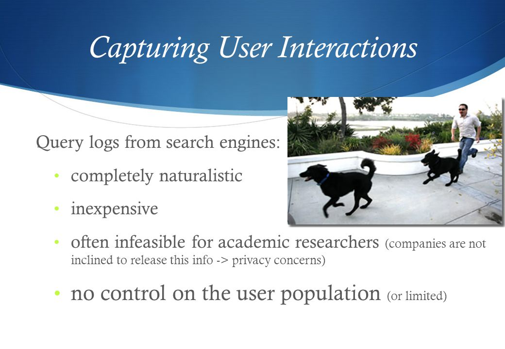 Capturing User Interactions Query logs from search engines: completely naturalistic inexpensive often infeasible for academic researchers (companies are not inclined to release this info -> privacy concerns) no control on the user population (or limited)