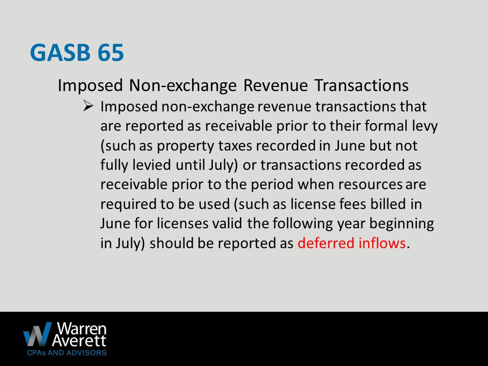 Imposed Non‐exchange Revenue Transactions  Imposed non‐exchange revenue transactions that are reported as receivable prior to their formal levy (such as property taxes recorded in June but not fully levied until July) or transactions recorded as receivable prior to the period when resources are required to be used (such as license fees billed in June for licenses valid the following year beginning in July) should be reported as deferred inflows.
