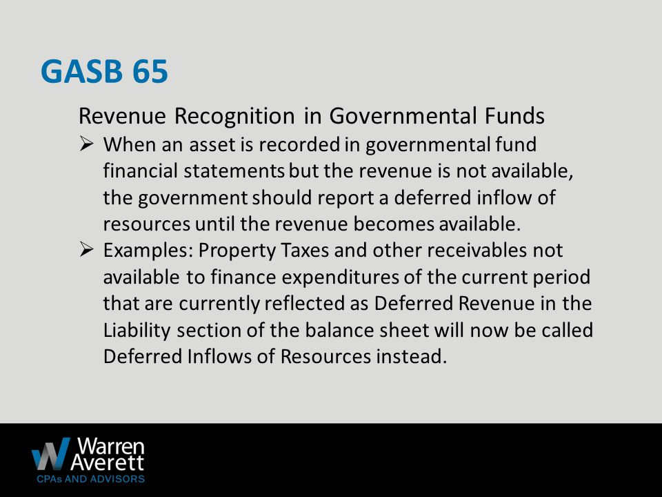 Revenue Recognition in Governmental Funds  When an asset is recorded in governmental fund financial statements but the revenue is not available, the government should report a deferred inflow of resources until the revenue becomes available.