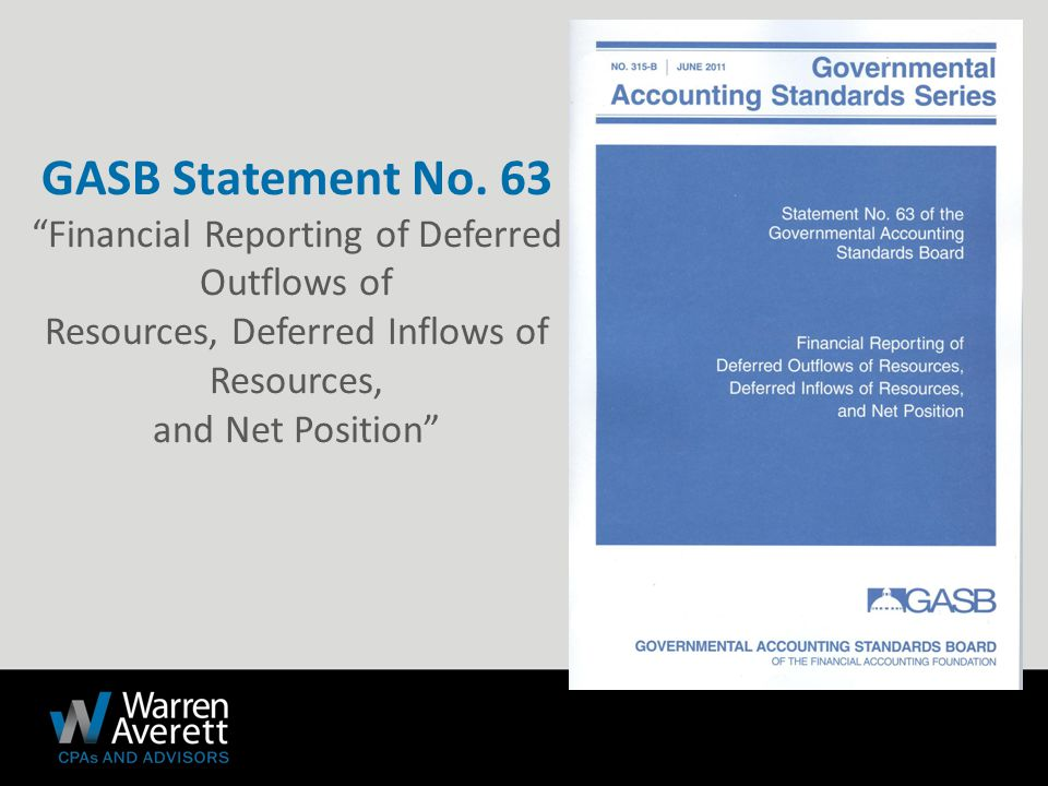  Objective ‐ To provide guidance for reporting deferred outflows of resources, deferred inflows of resources, and net position in a statement of financial position and related disclosures.
