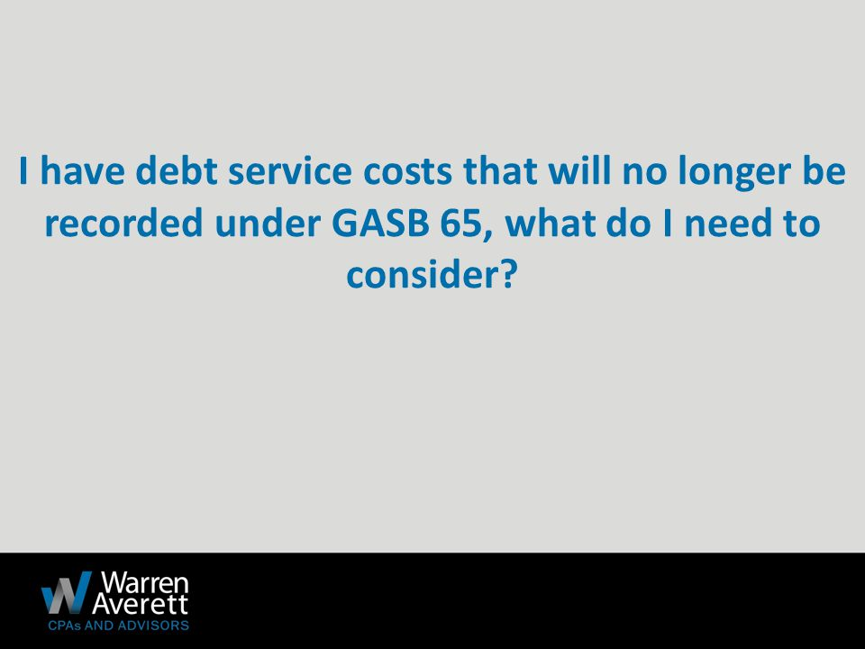 I have debt service costs that will no longer be recorded under GASB 65, what do I need to consider