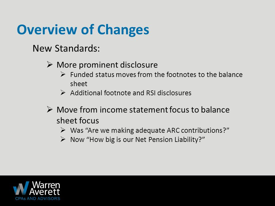 New Standards:  More prominent disclosure  Funded status moves from the footnotes to the balance sheet  Additional footnote and RSI disclosures  Move from income statement focus to balance sheet focus  Was Are we making adequate ARC contributions  Now How big is our Net Pension Liability Overview of Changes