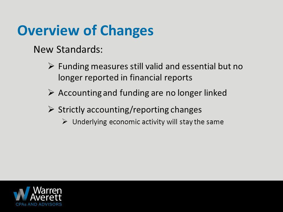 New Standards:  Funding measures still valid and essential but no longer reported in financial reports  Accounting and funding are no longer linked  Strictly accounting/reporting changes  Underlying economic activity will stay the same Overview of Changes