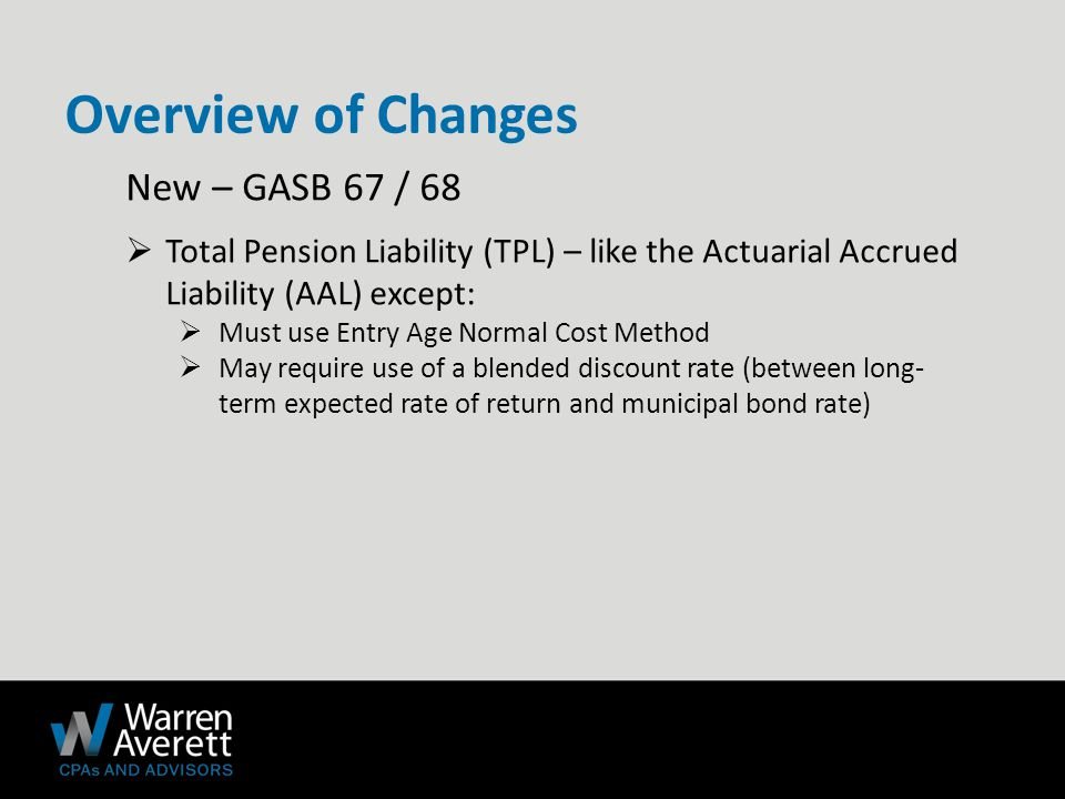 New – GASB 67 / 68  Total Pension Liability (TPL) – like the Actuarial Accrued Liability (AAL) except:  Must use Entry Age Normal Cost Method  May require use of a blended discount rate (between long- term expected rate of return and municipal bond rate) Overview of Changes